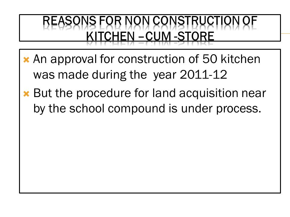  An approval for construction of 50 kitchen was made during the year 2011-12  But the procedure for land acquisition near by the school compound is under process.