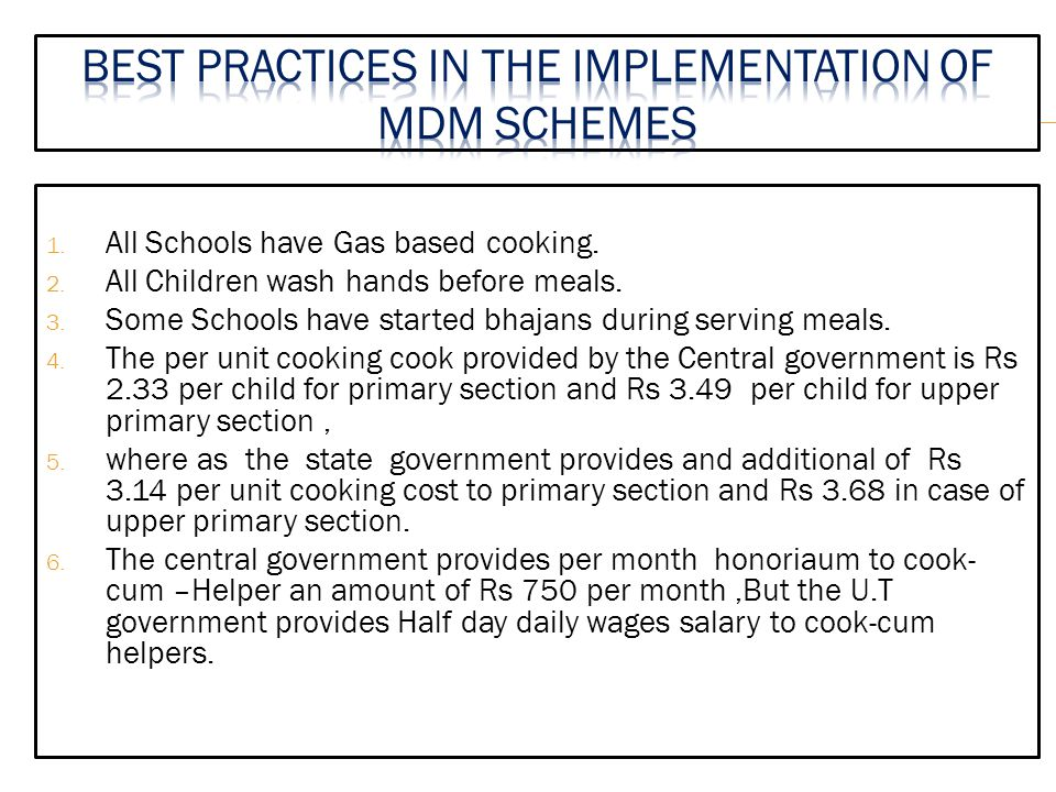 1. All Schools have Gas based cooking. 2. All Children wash hands before meals. 3. Some Schools have started bhajans during serving meals. 4. The per