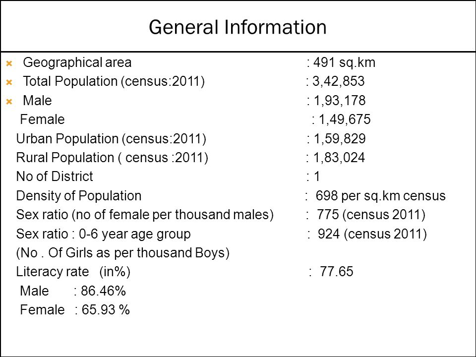  Geographical area : 491 sq.km  Total Population (census:2011) : 3,42,853  Male : 1,93,178 Female : 1,49,675 Urban Population (census:2011) : 1,59,