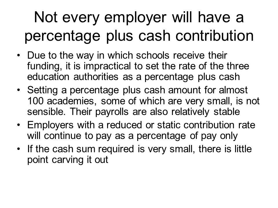 Not every employer will have a percentage plus cash contribution Due to the way in which schools receive their funding, it is impractical to set the rate of the three education authorities as a percentage plus cash Setting a percentage plus cash amount for almost 100 academies, some of which are very small, is not sensible.