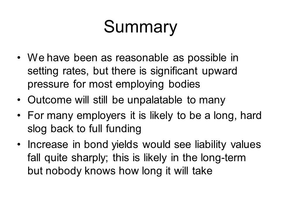 Summary We have been as reasonable as possible in setting rates, but there is significant upward pressure for most employing bodies Outcome will still be unpalatable to many For many employers it is likely to be a long, hard slog back to full funding Increase in bond yields would see liability values fall quite sharply; this is likely in the long-term but nobody knows how long it will take