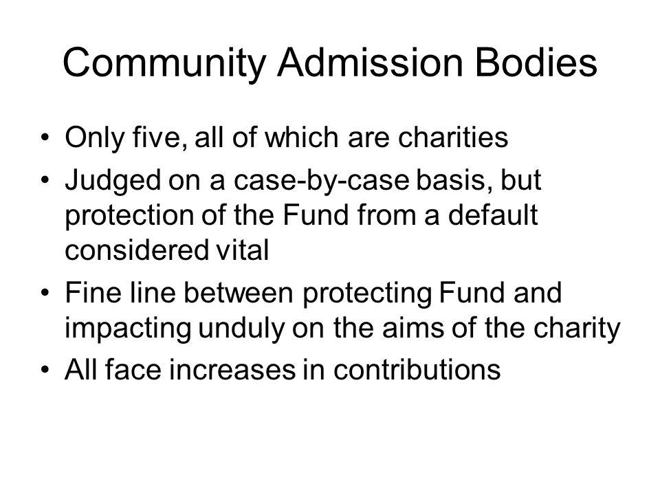 Community Admission Bodies Only five, all of which are charities Judged on a case-by-case basis, but protection of the Fund from a default considered vital Fine line between protecting Fund and impacting unduly on the aims of the charity All face increases in contributions
