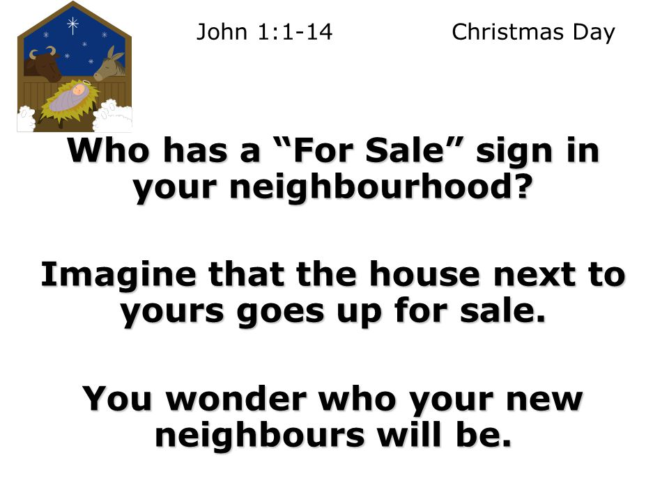 John 1:1-14 Christmas Day Who has a For Sale sign in your neighbourhood.