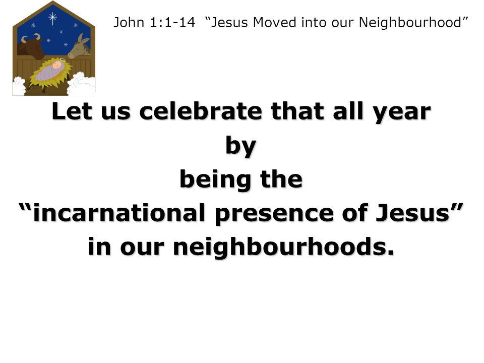 John 1:1-14 Jesus Moved into our Neighbourhood Let us celebrate that all year by being the incarnational presence of Jesus in our neighbourhoods.