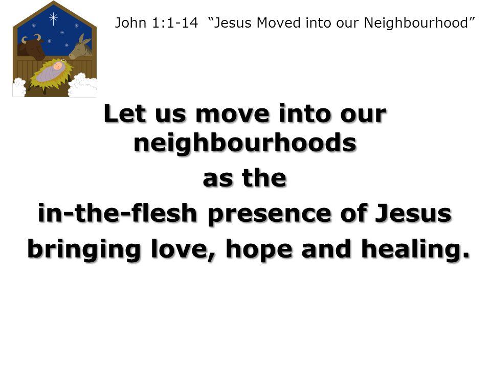 John 1:1-14 Jesus Moved into our Neighbourhood Let us move into our neighbourhoods as the in-the-flesh presence of Jesus bringing love, hope and healing.