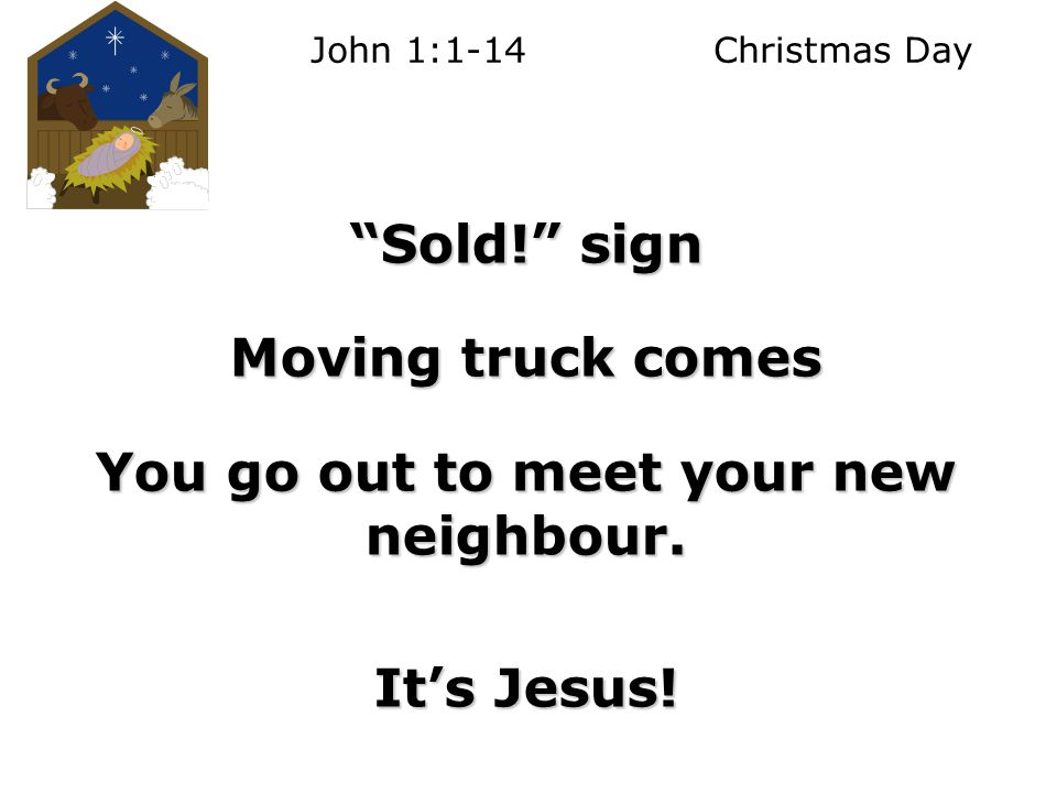 John 1:1-14 Christmas Day Sold! sign Moving truck comes You go out to meet your new neighbour.