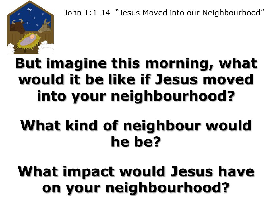John 1:1-14 Jesus Moved into our Neighbourhood But imagine this morning, what would it be like if Jesus moved into your neighbourhood.