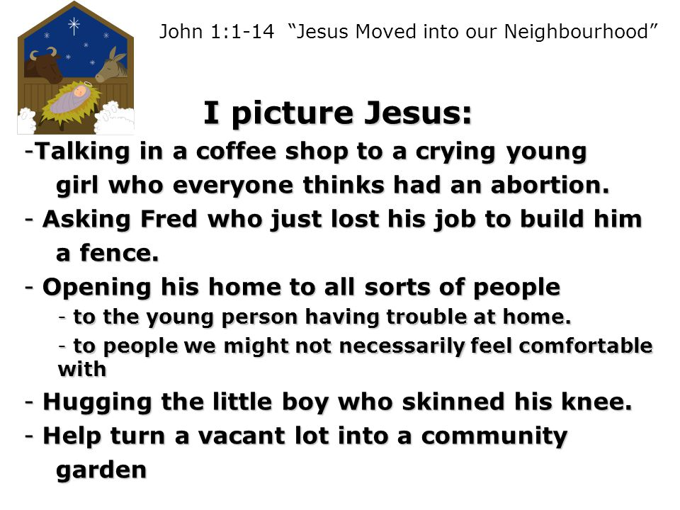 John 1:1-14 Jesus Moved into our Neighbourhood I picture Jesus: -Talking in a coffee shop to a crying young girl who everyone thinks had an abortion.