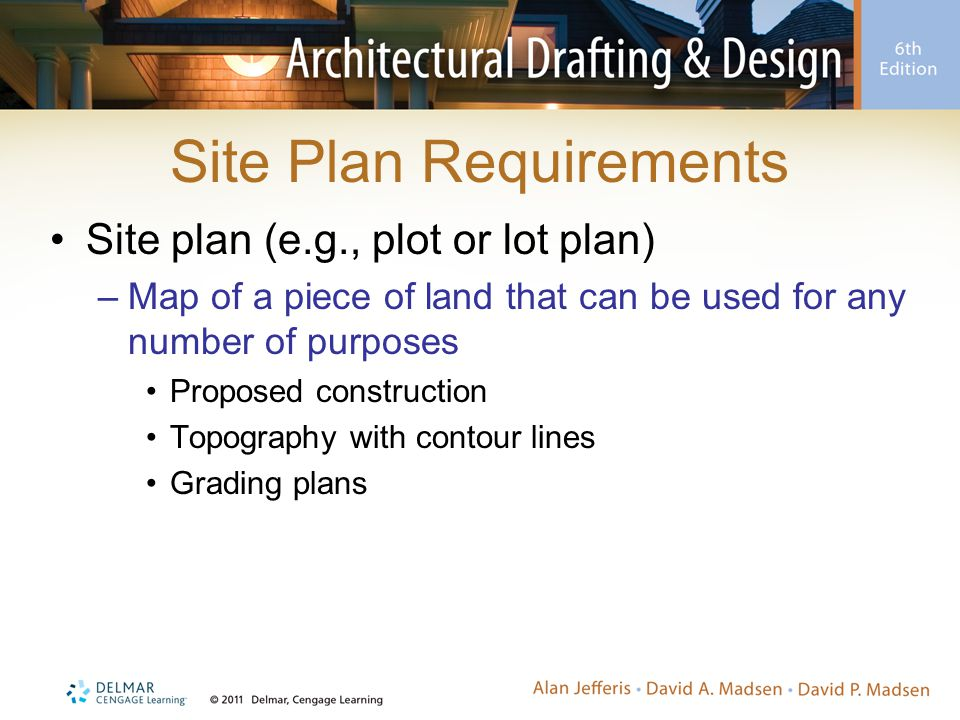 Site Plan Requirements Site plan (e.g., plot or lot plan) –Map of a piece of land that can be used for any number of purposes Proposed construction To