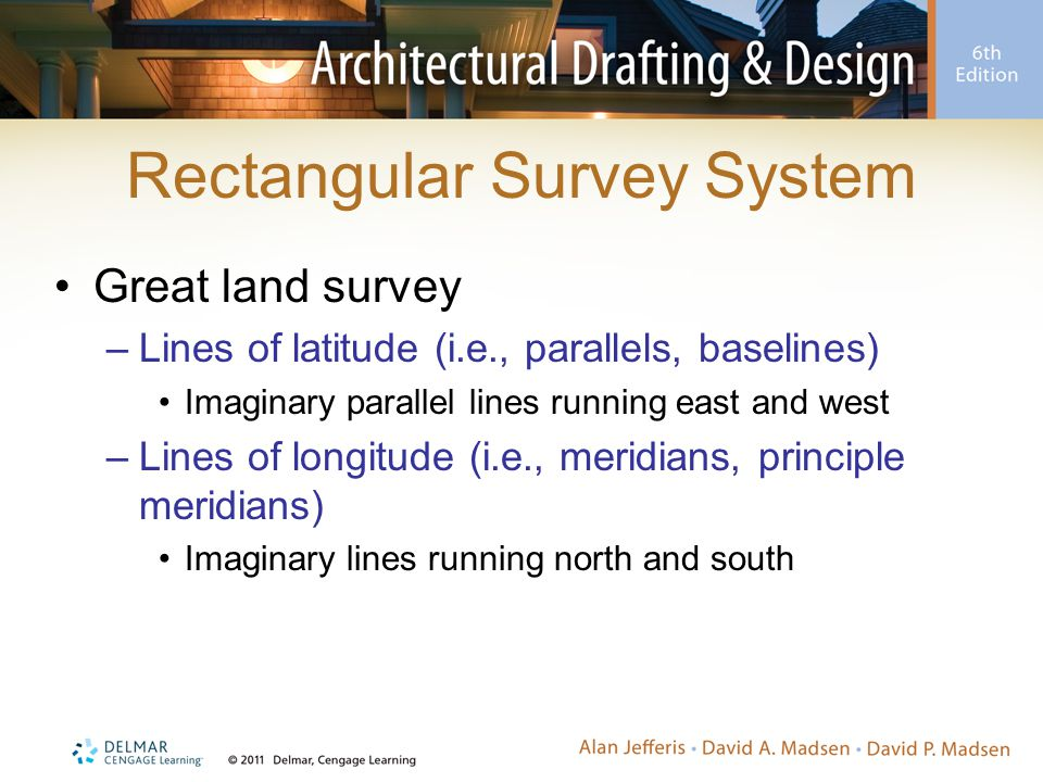 Rectangular Survey System Great land survey –Lines of latitude (i.e., parallels, baselines) Imaginary parallel lines running east and west –Lines of longitude (i.e., meridians, principle meridians) Imaginary lines running north and south
