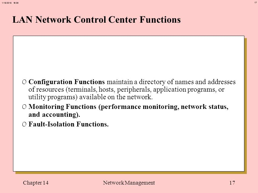 17 1/15/2015 16:37 Chapter 14Network Management17 LAN Network Control Center Functions 0 Configuration Functions maintain a directory of names and add