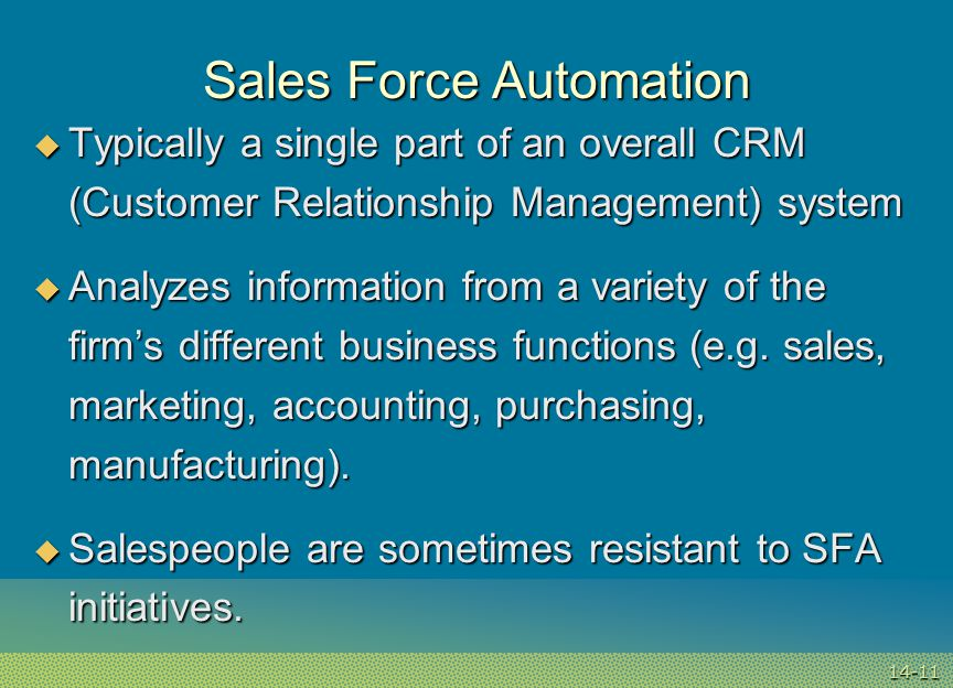 14-11 Sales Force Automation  Typically a single part of an overall CRM (Customer Relationship Management) system  Analyzes information from a variety of the firm's different business functions (e.g.