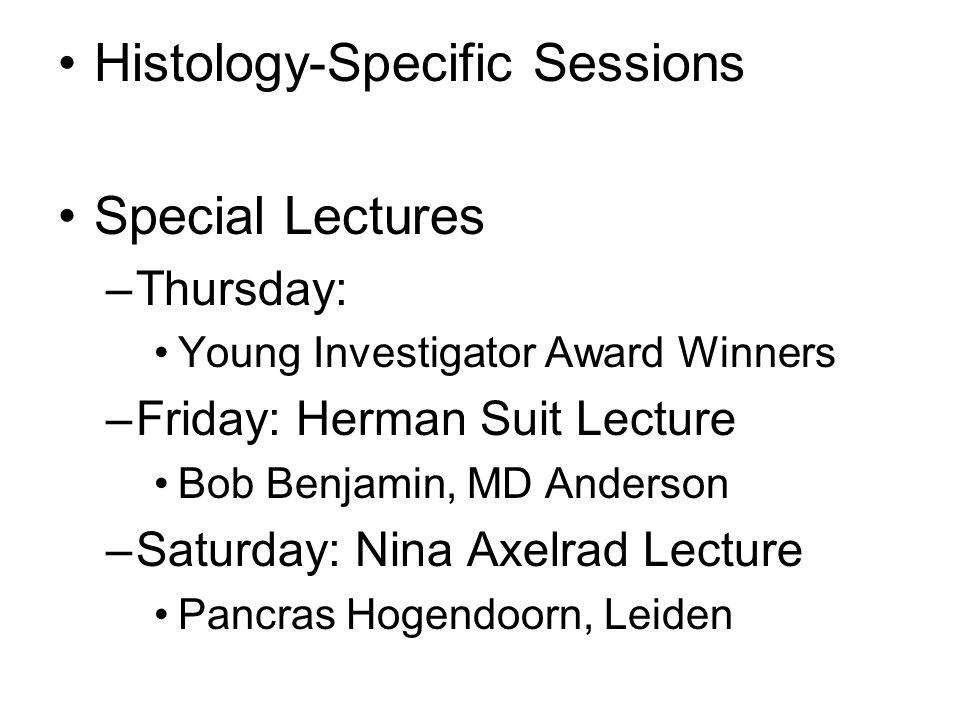 Histology-Specific Sessions Special Lectures –Thursday: Young Investigator Award Winners –Friday: Herman Suit Lecture Bob Benjamin, MD Anderson –Saturday: Nina Axelrad Lecture Pancras Hogendoorn, Leiden