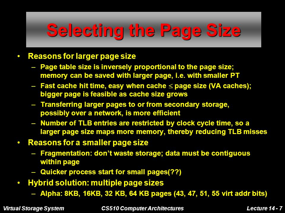 Virtual Storage SystemCS510 Computer ArchitecturesLecture 14 - 7 Selecting the Page Size Reasons for larger page size –Page table size is inversely proportional to the page size; memory can be saved with larger page, i.e.