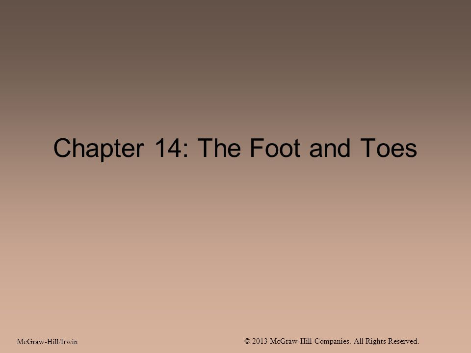 McGraw-Hill/Irwin © 2013 McGraw-Hill Companies. All Rights Reserved. Chapter 14: The Foot and Toes