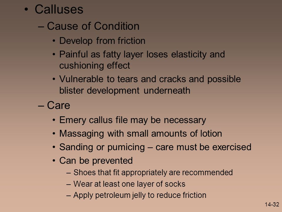 14-32 Calluses –Cause of Condition Develop from friction Painful as fatty layer loses elasticity and cushioning effect Vulnerable to tears and cracks