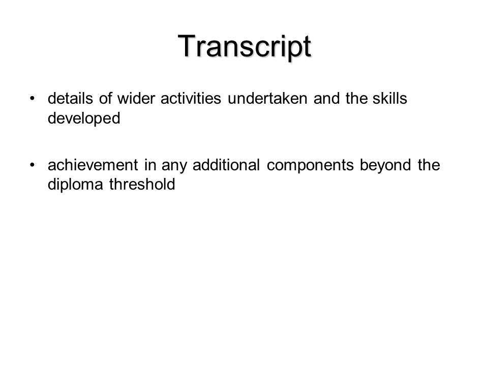 Transcript details of wider activities undertaken and the skills developed achievement in any additional components beyond the diploma threshold