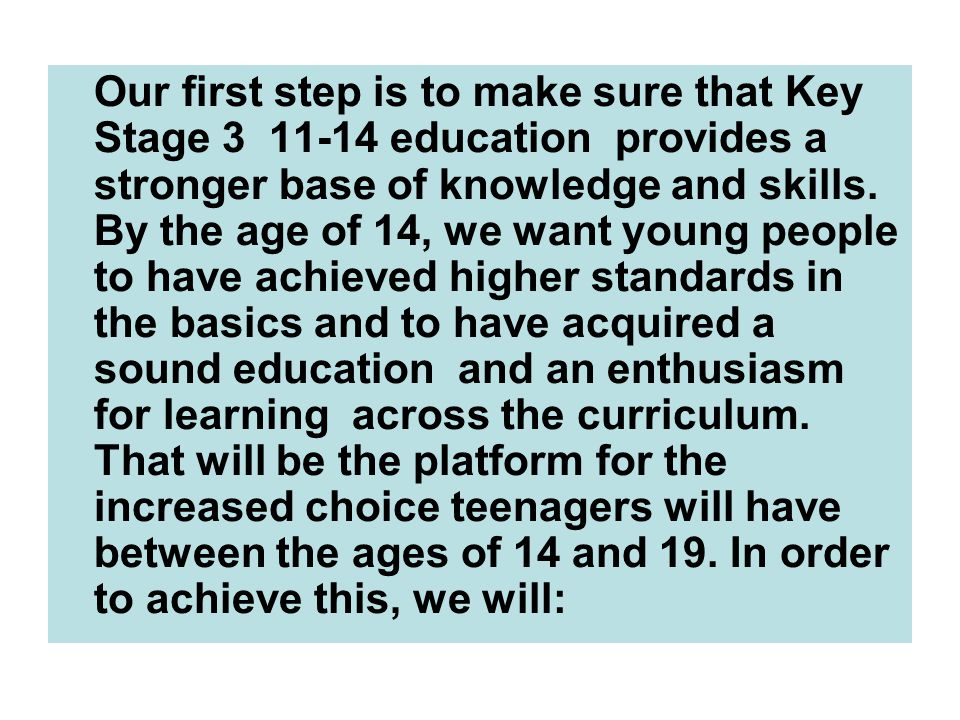 Our first step is to make sure that Key Stage 3 ­ 11-14 education ­ provides a stronger base of knowledge and skills.