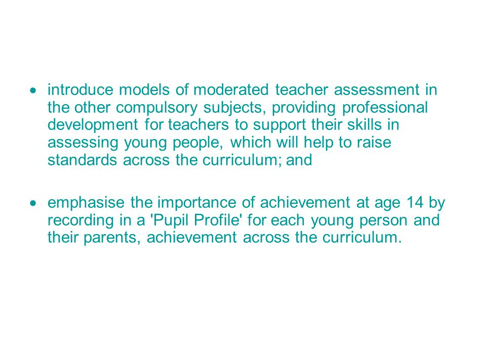  introduce models of moderated teacher assessment in the other compulsory subjects, providing professional development for teachers to support their skills in assessing young people, which will help to raise standards across the curriculum; and  emphasise the importance of achievement at age 14 by recording in a Pupil Profile for each young person and their parents, achievement across the curriculum.