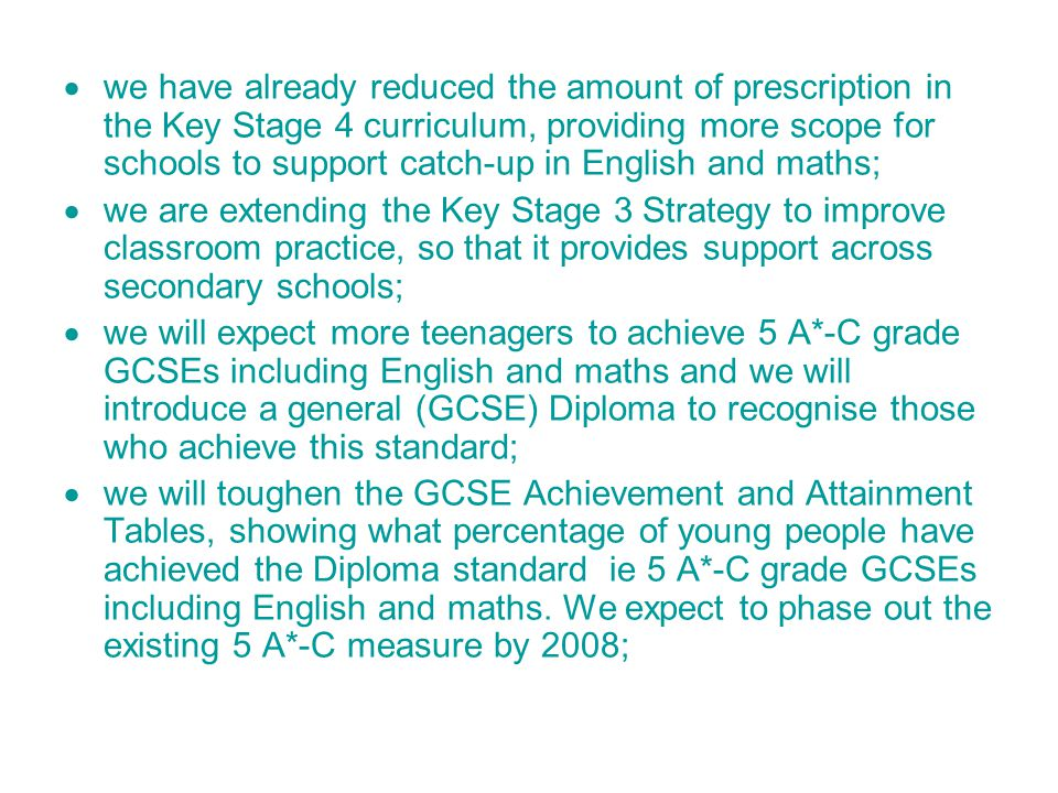  we have already reduced the amount of prescription in the Key Stage 4 curriculum, providing more scope for schools to support catch-up in English and maths;  we are extending the Key Stage 3 Strategy to improve classroom practice, so that it provides support across secondary schools;  we will expect more teenagers to achieve 5 A*-C grade GCSEs including English and maths and we will introduce a general (GCSE) Diploma to recognise those who achieve this standard;  we will toughen the GCSE Achievement and Attainment Tables, showing what percentage of young people have achieved the Diploma standard ­ ie 5 A*-C grade GCSEs including English and maths.