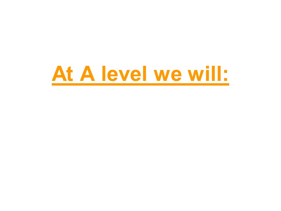 At A level we will: