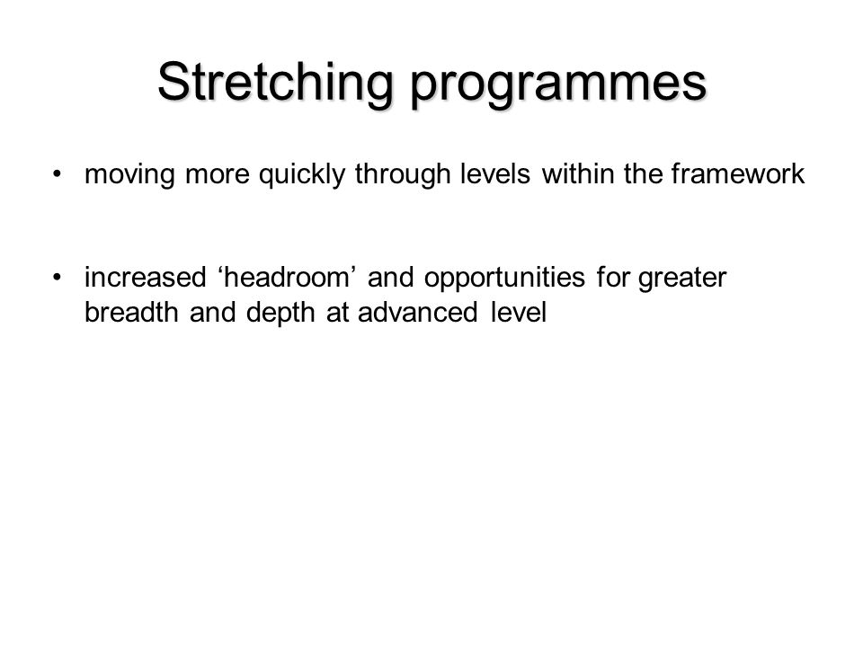 Stretching programmes moving more quickly through levels within the framework increased 'headroom' and opportunities for greater breadth and depth at advanced level