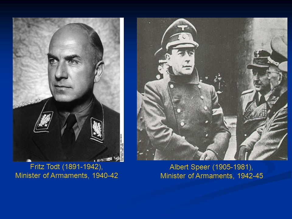 Albert Speer (1905-1981), Minister of Armaments, 1942-45 Fritz Todt (1891-1942), Minister of Armaments, 1940-42