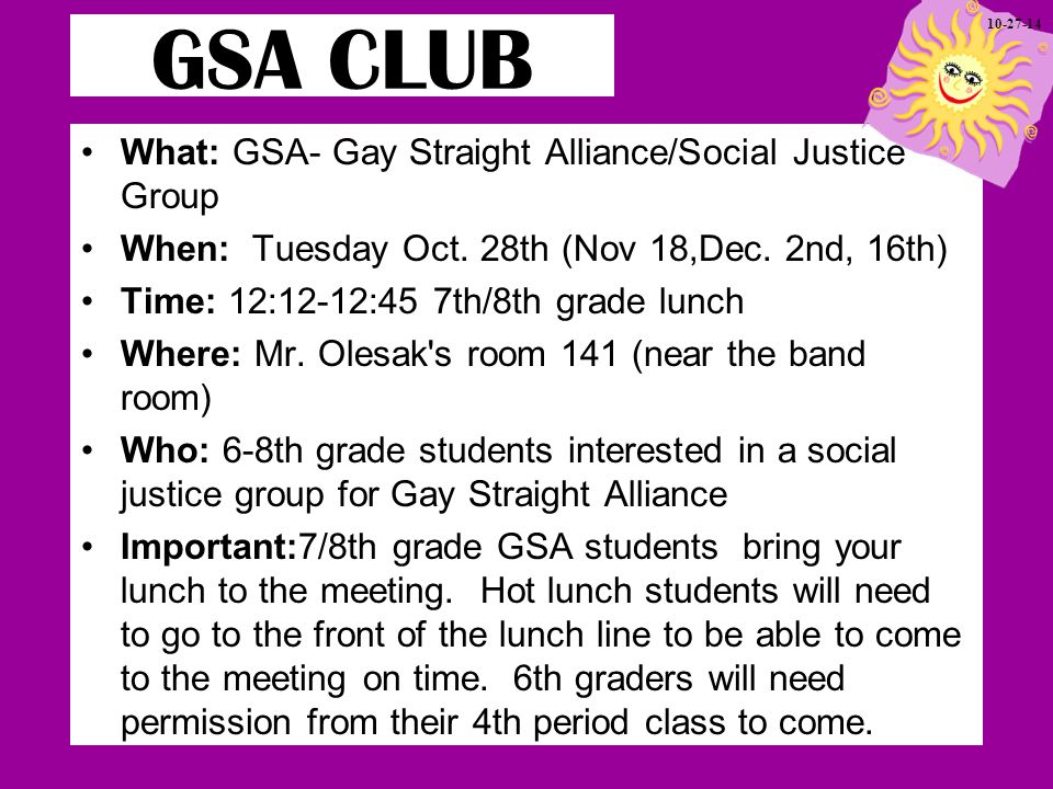 What: GSA- Gay Straight Alliance/Social Justice Group When: Tuesday Oct.