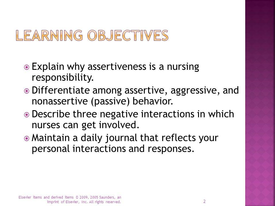  Explain why assertiveness is a nursing responsibility.  Differentiate among assertive, aggressive, and nonassertive (passive) behavior.  Describe