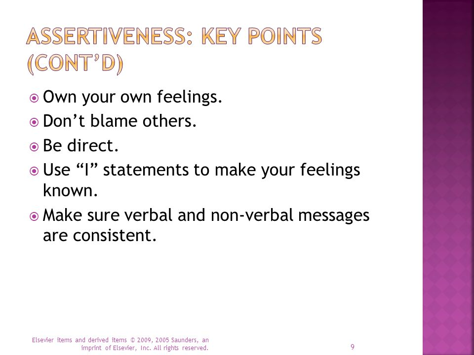 """ Own your own feelings.  Don't blame others.  Be direct.  Use """"I"""" statements to make your feelings known.  Make sure verbal and non-verbal messag"""