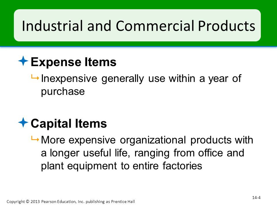 Industrial and Commercial Products  Expense Items  Inexpensive generally use within a year of purchase  Capital Items  More expensive organization