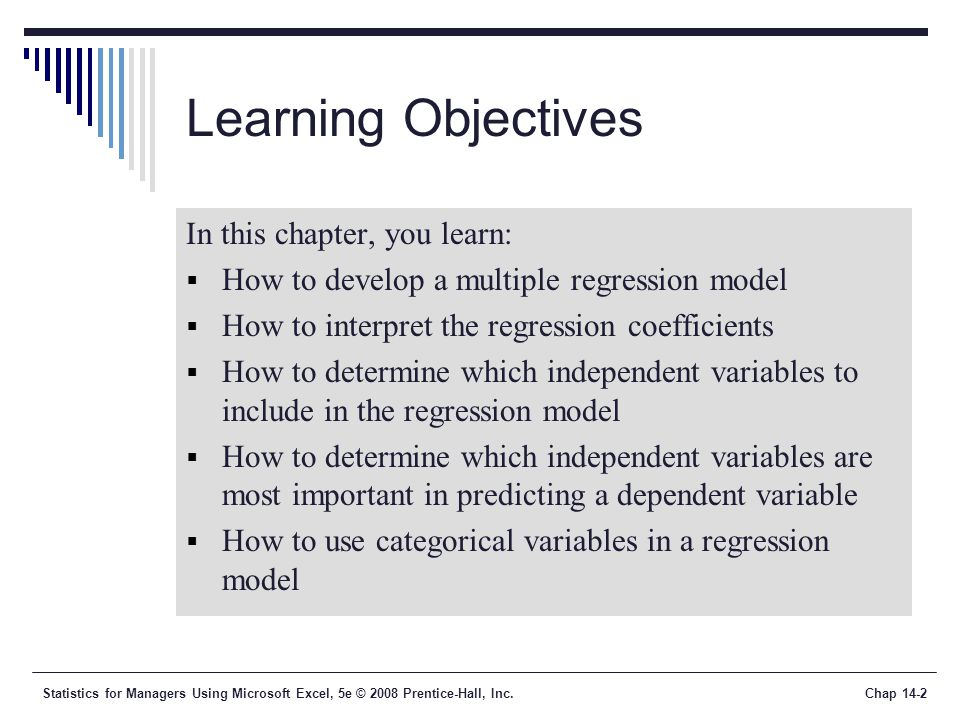 Statistics for Managers Using Microsoft Excel, 5e © 2008 Prentice-Hall, Inc.Chap 14-2 Learning Objectives In this chapter, you learn:  How to develop a multiple regression model  How to interpret the regression coefficients  How to determine which independent variables to include in the regression model  How to determine which independent variables are most important in predicting a dependent variable  How to use categorical variables in a regression model