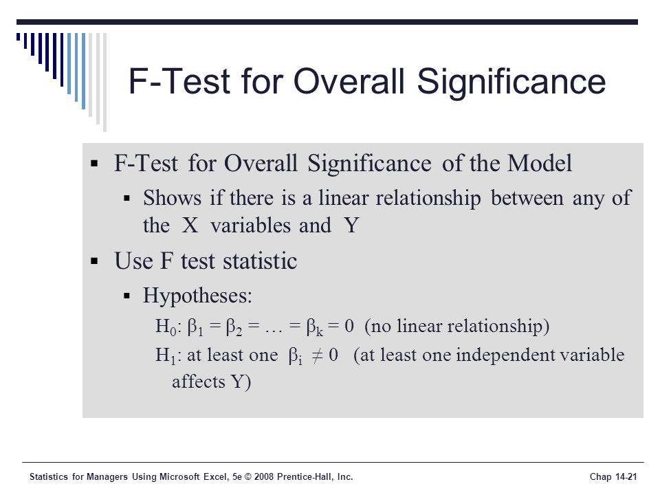 Statistics for Managers Using Microsoft Excel, 5e © 2008 Prentice-Hall, Inc.Chap 14-21 F-Test for Overall Significance  F-Test for Overall Significance of the Model  Shows if there is a linear relationship between any of the X variables and Y  Use F test statistic  Hypotheses: H 0 : β 1 = β 2 = … = β k = 0 (no linear relationship) H 1 : at least one β i ≠ 0 (at least one independent variable affects Y)