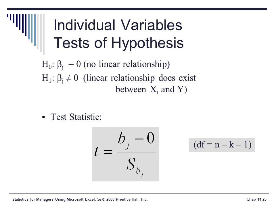 Statistics for Managers Using Microsoft Excel, 5e © 2008 Prentice-Hall, Inc.Chap 14-25 Individual Variables Tests of Hypothesis H 0 : β j = 0 (no linear relationship) H 1 : β j ≠ 0 (linear relationship does exist between X i and Y)  Test Statistic: (df = n – k – 1)