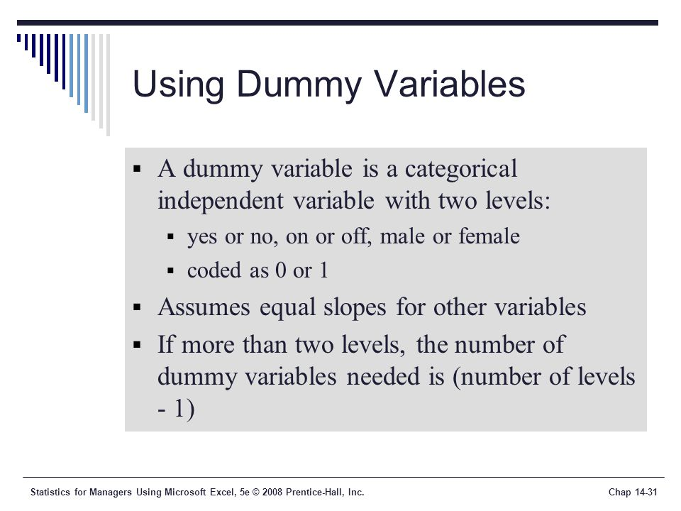 Statistics for Managers Using Microsoft Excel, 5e © 2008 Prentice-Hall, Inc.Chap 14-31 Using Dummy Variables  A dummy variable is a categorical independent variable with two levels:  yes or no, on or off, male or female  coded as 0 or 1  Assumes equal slopes for other variables  If more than two levels, the number of dummy variables needed is (number of levels - 1)