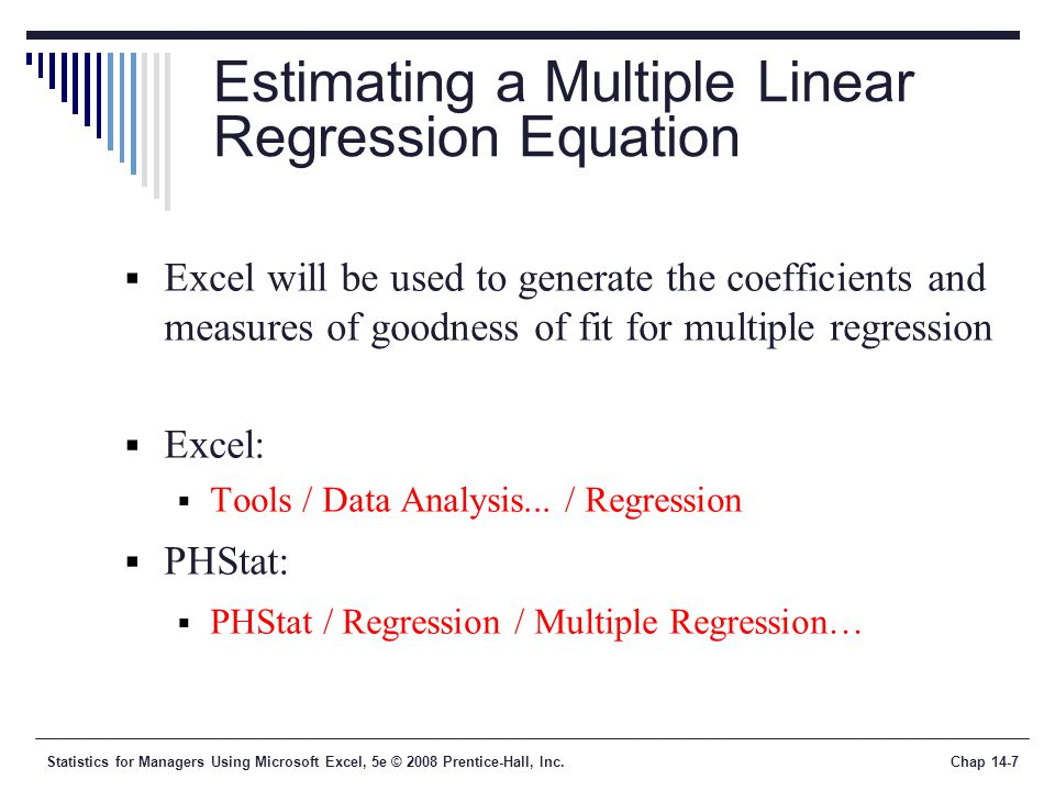 Statistics for Managers Using Microsoft Excel, 5e © 2008 Prentice-Hall, Inc.Chap 14-7 Estimating a Multiple Linear Regression Equation  Excel will be used to generate the coefficients and measures of goodness of fit for multiple regression  Excel:  Tools / Data Analysis...