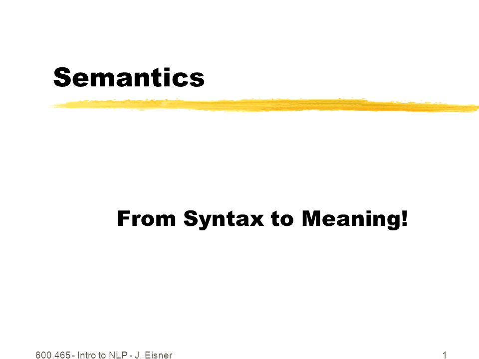 600.465 - Intro to NLP - J. Eisner1 Semantics From Syntax to Meaning!