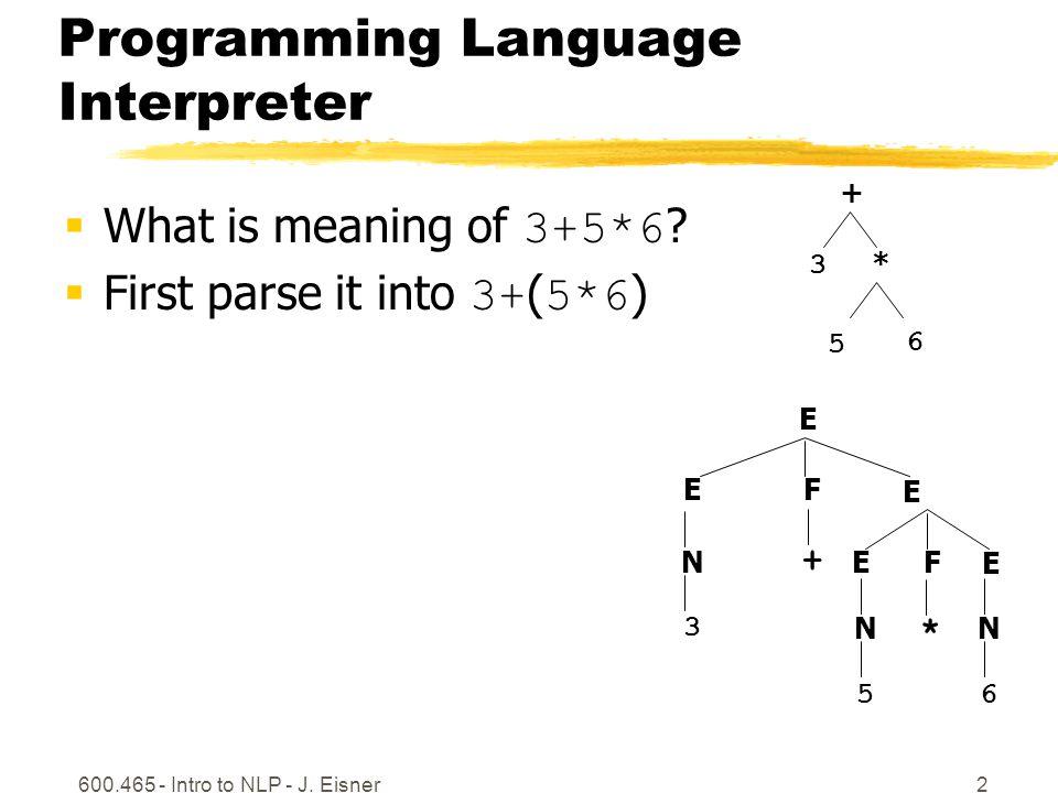 600.465 - Intro to NLP - J.Eisner3 Programming Language Interpreter  What is meaning of 3+5*6 .