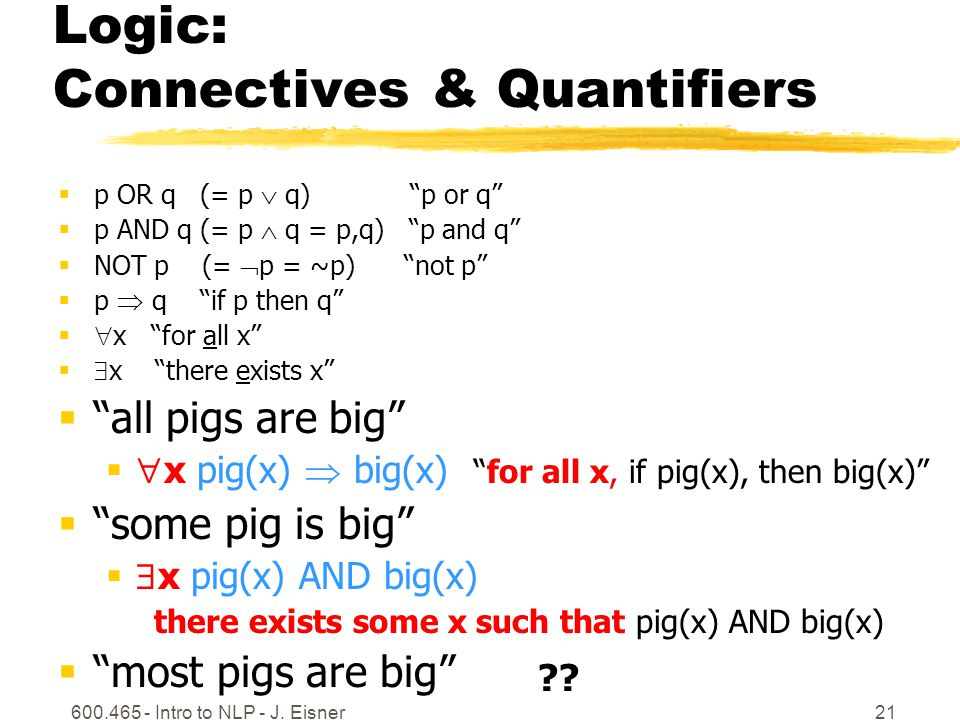 Logic: Connectives & Quantifiers  p OR q (= p  q) p or q  p AND q (= p  q = p,q) p and q  NOT p (=  p = ~p) not p  p  q if p then q   x for all x   x there exists x  all pigs are big   x pig(x)  big(x) for all x, if pig(x), then big(x)  some pig is big   x pig(x) AND big(x) there exists some x such that pig(x) AND big(x)  most pigs are big 600.465 - Intro to NLP - J.