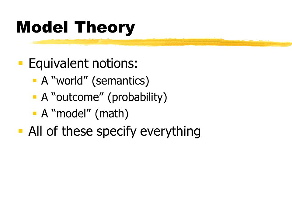 Model Theory  Equivalent notions:  A world (semantics)  A outcome (probability)  A model (math)  All of these specify everything