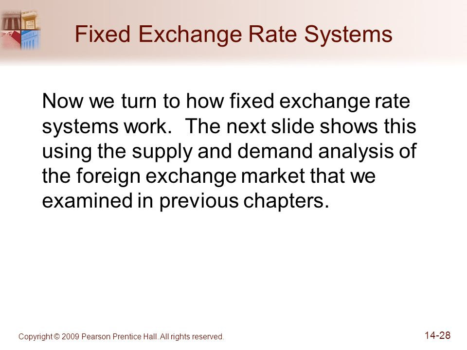 Copyright © 2009 Pearson Prentice Hall. All rights reserved. 14-28 Fixed Exchange Rate Systems Now we turn to how fixed exchange rate systems work. Th