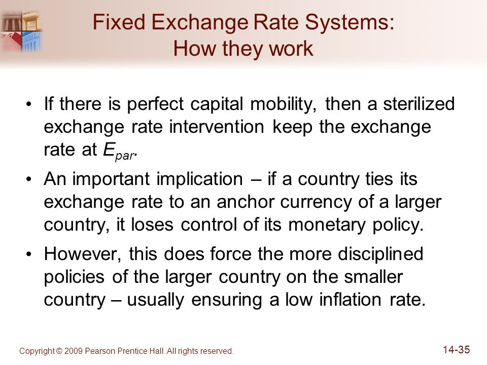 Copyright © 2009 Pearson Prentice Hall. All rights reserved. 14-35 Fixed Exchange Rate Systems: How they work If there is perfect capital mobility, th