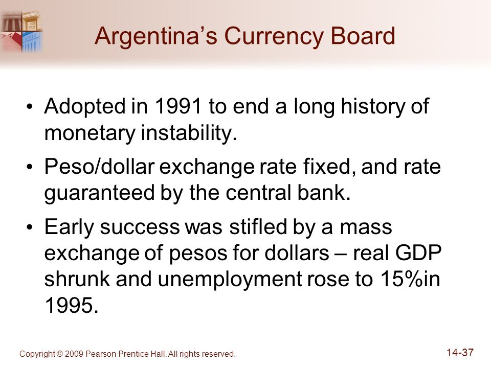 Copyright © 2009 Pearson Prentice Hall. All rights reserved. 14-37 Argentina's Currency Board Adopted in 1991 to end a long history of monetary instab