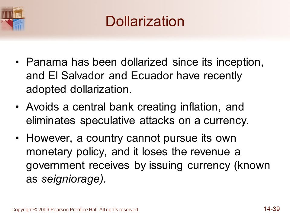 Copyright © 2009 Pearson Prentice Hall. All rights reserved. 14-39 Dollarization Panama has been dollarized since its inception, and El Salvador and E