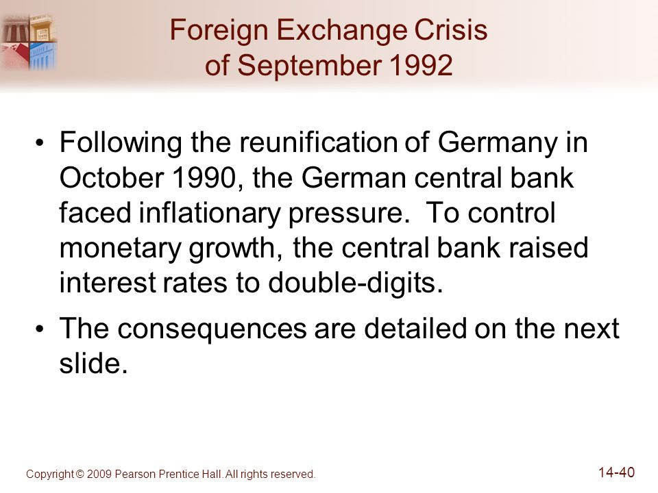 Copyright © 2009 Pearson Prentice Hall. All rights reserved. 14-40 Foreign Exchange Crisis of September 1992 Following the reunification of Germany in