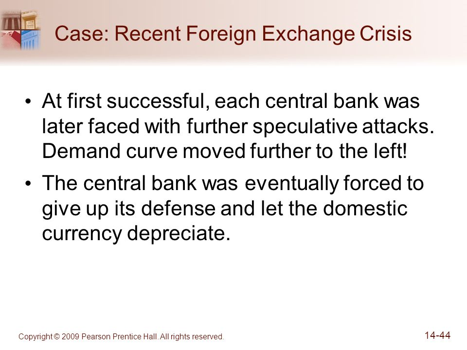 Copyright © 2009 Pearson Prentice Hall. All rights reserved. 14-44 Case: Recent Foreign Exchange Crisis At first successful, each central bank was lat