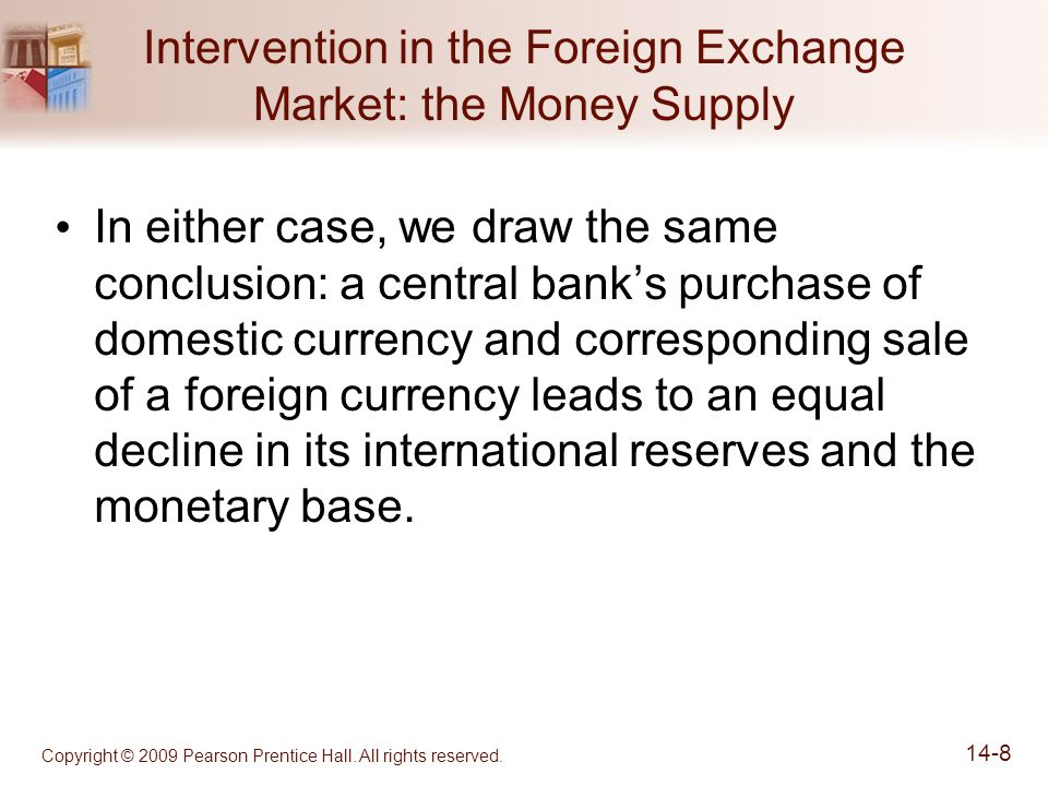 Copyright © 2009 Pearson Prentice Hall. All rights reserved. 14-8 Intervention in the Foreign Exchange Market: the Money Supply In either case, we dra