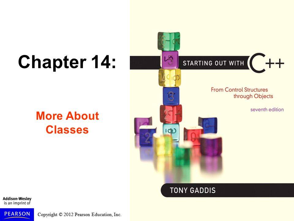 Copyright © 2012 Pearson Education, Inc. Chapter 14: More About Classes