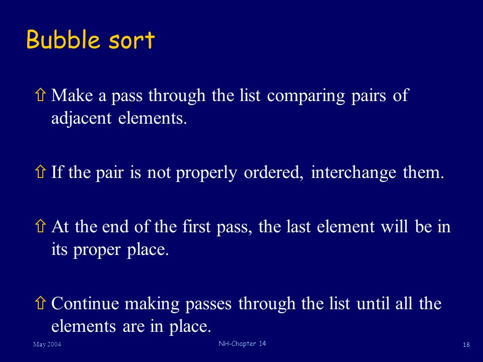18 May 2004 NH-Chapter 14 Bubble sort ñMake a pass through the list comparing pairs of adjacent elements. ñIf the pair is not properly ordered, interc