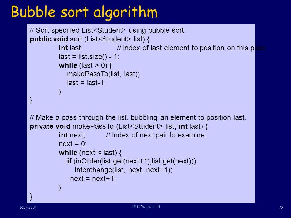 22 May 2004 NH-Chapter 14 Bubble sort algorithm // Sort specified List using bubble sort. public void sort (List list) { int last;// index of last ele